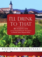I'll Drink to That - Beaujolais and the French Peasant Who Made It the World's Most Popular Wine ebook by Rudolph Chelminski