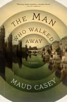 The Man Who Walked Away ebook by Maud Casey