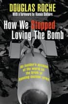 How We Stopped Loving the Bomb - An insider's account of the world on the brink of banning nuclear arms ebook by Douglas Roche, Romeo Dallaire