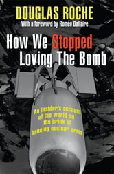 How We Stopped Loving the Bomb - An insider's account of the world on the brink of banning nuclear arms ebook by Douglas Roche