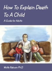 How To Explain Death To A Child. A Guide for Adults ebook by Wolfe Rakusin Ph.D.