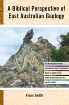 A Biblical Perspective of East Australian Geology ebook by Fiona Smith