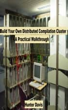 Build Your Own Distributed Compilation Cluster: A Practical Walkthrough ebook by Hunter Davis