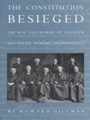The Constitution Besieged - The Rise & Demise of Lochner Era Police Powers Jurisprudence ebook by Howard Gillman