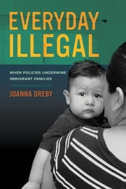 Everyday Illegal - When Policies Undermine Immigrant Families ebook by Joanna Dreby