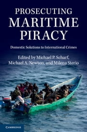 Prosecuting Maritime Piracy - Domestic Solutions to International Crimes ebook by Michael P. Scharf,Milena Sterio,Michael A. Newton