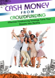Cash Money From Crowdfunding - Discover How Crowd Funding Can Increase Your Chances Of Getting Funding And Turn Your Dreams Into A Reality! ebook by Dwayne Anderson