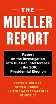 The Mueller Report - Report on the Investigation into Russian Interference in the 2016 Presidential Election ebook by Robert S. Mueller, Special Counsel's Office Dept of Justice
