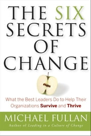 The Six Secrets of Change - What the Best Leaders Do to Help Their Organizations Survive and Thrive ebook by Michael Fullan