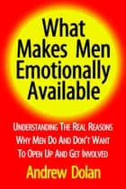What Makes Men Emotionally Available: Understanding The Real Reasons Why Men Do And Don't Want To Open Up And Get Involved ebook by