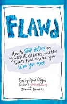 Flawd - How to Stop Hating on Yourself, Others, and the Things that Make you who you are ebook by Emily-Anne Rigal