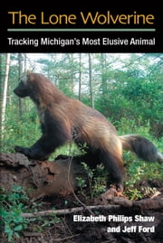 The Lone Wolverine - Tracking Michigan's Most Elusive Animal ebook by Elizabeth Philips Shaw,Jeffrey J. Ford