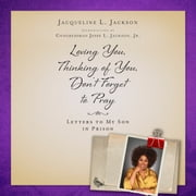 Loving You, Thinking of You, Don't Forget to Pray - Letters to My Son in Prison Audiolibro by Jacqueline L. Jackson, Congressman Jesse L. Jackson Jr.