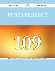 Pitch Perfect 109 Success Secrets - 109 Most Asked Questions On Pitch Perfect - What You Need To Know ebook by Deborah Wells