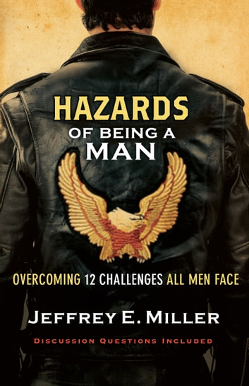 Hazards of Being a Man - Overcoming 12 Challenges All Men Face eBook by Jeffrey E. Miller