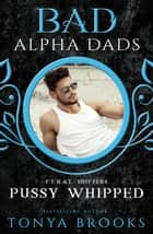 Pussy Whipped - Bad Alpha Dads eBook by Tonya Brooks