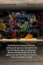 Tending a Pet Fish Aquarium - Guided Details On Buying A Fish Tank, Setting Up An Aquarium, Cleaning The Fish Tank And Choosing Aquarium Equipment, Aquarium Ornaments And Fish For The Aquarium So Your Pet Fishes Can Thrive In A Clean And Healthy Fish Tank ebook by Larry R. Douglas