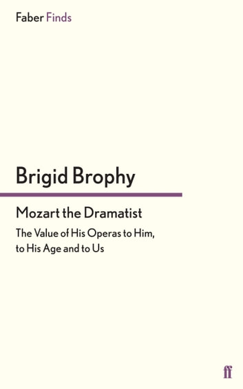 Mozart the Dramatist - The Value of His Operas to Him, to His Age and to Us ebook by Brigid Brophy