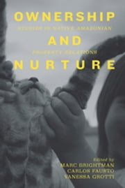 Ownership and Nurture - Studies in Native Amazonian Property Relations ebook by Marc Brightman,<strong>Carlos Fausto,<strong><strong>Vanessa Grotti