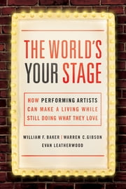 The World's Your Stage - How Performing Artists Can Make a Living While Still Doing What They Love ebook by William Baker, Ph.D.,Warren C. Gibson, Ph.D.,Evan Leatherwood