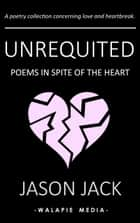 Unrequited: Poems in Spite of the Heart ebook by Jason Jack