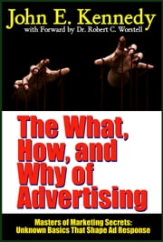 The What, How, and Why of Advertising - Unknown Basics That Shape Ad Response, based on the works of John E. Kennedy ebook by Dr. Robert C. Worstell,John E. Kennedy