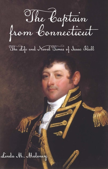 The Captain from Connecticut - The Life and Naval Times of Isaac Hull ebook by Linda M. Maloney