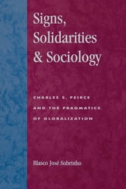 Signs, Solidarities, & Sociology - Charles S. Peirce and the Pragmatics of Globalization ebook by Blasco José Sobrinho