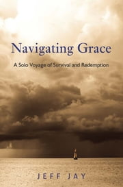 Navigating Grace - A Solo Voyage of Survival and Redemption ebook by Jeff Jay