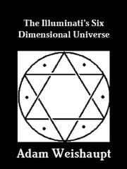 The Illuminati's Six Dimensional Universe ebook by Adam Weishaupt