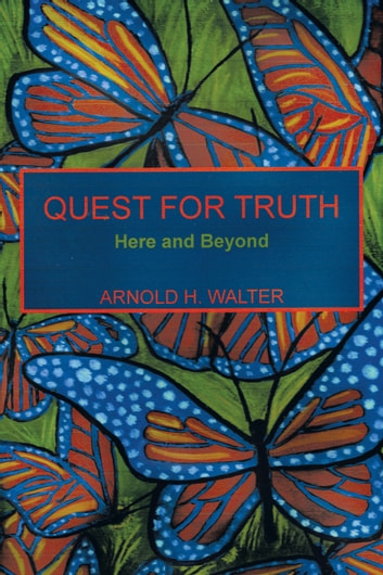 QUEST FOR TRUTH - Here and Beyond ebook by ARNOLD H. WALTER