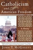 Catholicism and American Freedom: A History ebook by John T. McGreevy