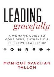 Leading Gracefully - A Woman's Guide to Confident, Authentic & Effective Leadership ebook by Monique Svazlian Tallon
