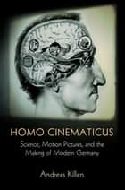 Homo Cinematicus - Science, Motion Pictures, and the Making of Modern Germany ebook by Andreas Killen