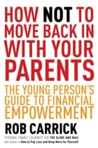 How Not to Move Back in With Your Parents - The Young Person's Complete Guide to Financial Empowerment ekitaplar by Rob Carrick
