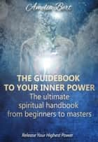 The Guidebook to your Inner Power: The Ultimate Spiritual Handbook from Beginners to Masters ebook by Amelia Bert