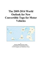 The 2009-2014 World Outlook for New Convertible Tops for Motor Vehicles ebook by ICON Group International, Inc.