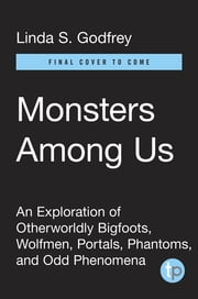 Monsters Among Us - An Exploration of Otherworldly Bigfoots, Wolfmen, Portals, Phantoms, and Odd Phenomena ebook by Linda S. Godfrey