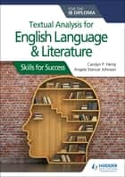 Textual analysis for English Language and Literature for the IB Diploma - Skills for Success eBook by Carolyn P. Henly, Angela Stancar Johnson