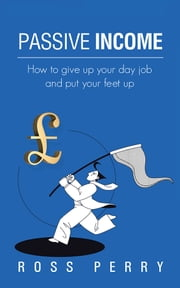 Passive Income - How to give up your day job and put your feet up ebook by Ross Perry