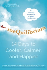 meQuilibrium - 14 Days to Cooler, Calmer, and Happier ebook by Jan Bruce,Andrew Shatte, Ph.D.,Adam Perlman, MD/MPH