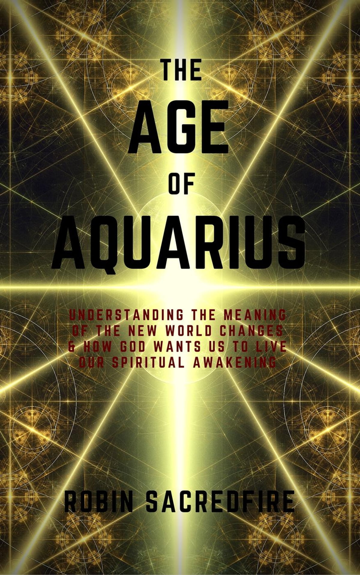 The Age of Aquarius: Understanding the Meaning of the New World Changes and  How God Wants Us to Live Our Spiritual Awakening ebook by Robin Sacredfire
