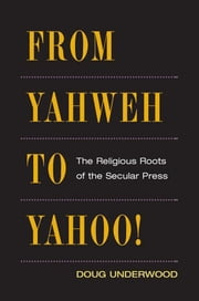 From Yahweh to Yahoo! - The Religious Roots of the Secular Press ebook by Doug Underwood