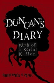 Duncan's Diary, Birth of a Serial Killer ebook by Payne, Christopher C.