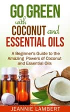 Go Green with Coconut and Essential Oils ebook by Jeannie Lambert