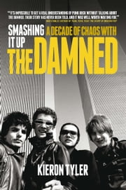 Smashing It Up: A Decade of Chaos with The Damned ebook by Kieron Tyler