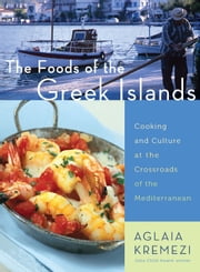 The Foods of the Greek Islands - Cooking and Culture at the Crossroads of the Mediterranean ebook by Aglaia Kremezi