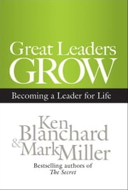 Great Leaders Grow - Becoming a Leader for Life ebook by Ken Blanchard,Mark Miller