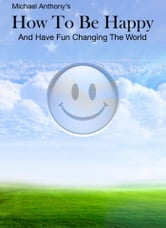How To Be Happy and Have Fun Changing the World ebook by Michael Anthony
