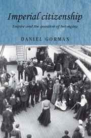 Imperial Citizenship: Empire and the question of belonging ebook by Daniel Gorman